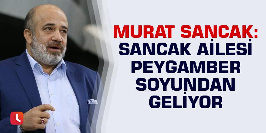 Murat Sancak: Sancaklar Peygamber soyundan gelen ailedir