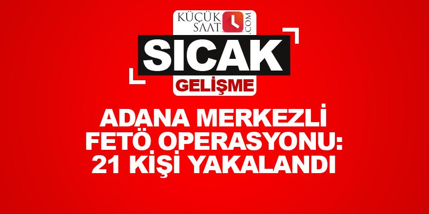 Adana merkezli FETÖ operasyonunda 21 kişi yakalandı