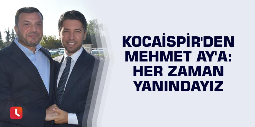 """Kocaispir'den Mehmet Ay'a: """"Her zaman yanındayız"""""""