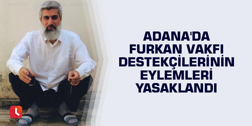 Adana'da Furkan Vakfı destekçilerinin eylemleri yasaklandı