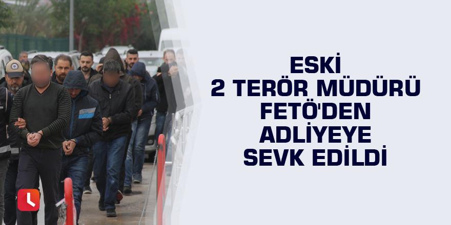 Eski 2 terör müdürü FETÖ'den adliyeye sevk edildi