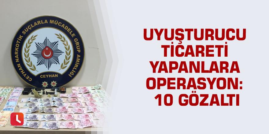 Uyuşturucu ticareti yapanlara operasyon: 10 gözaltı