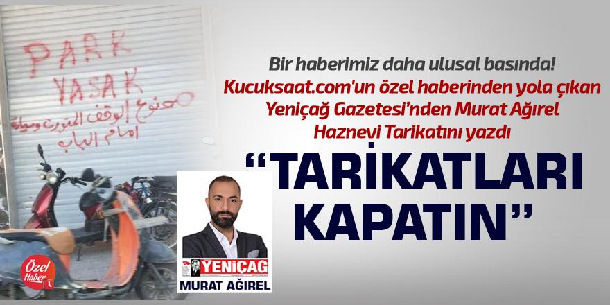 Yeniçağ Gazetesi'nden Murat Ağırel: Tarikatları kapatın