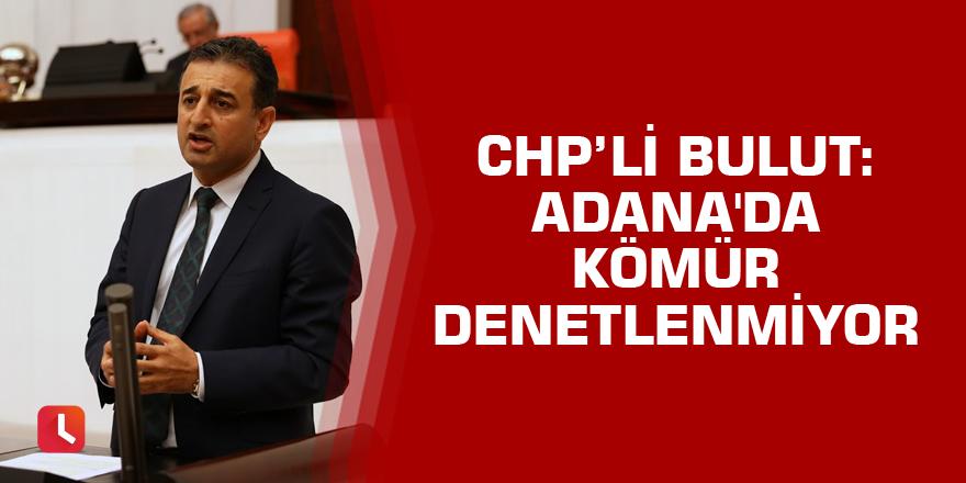 Bulut: Adana'da kömür denetlenmiyor