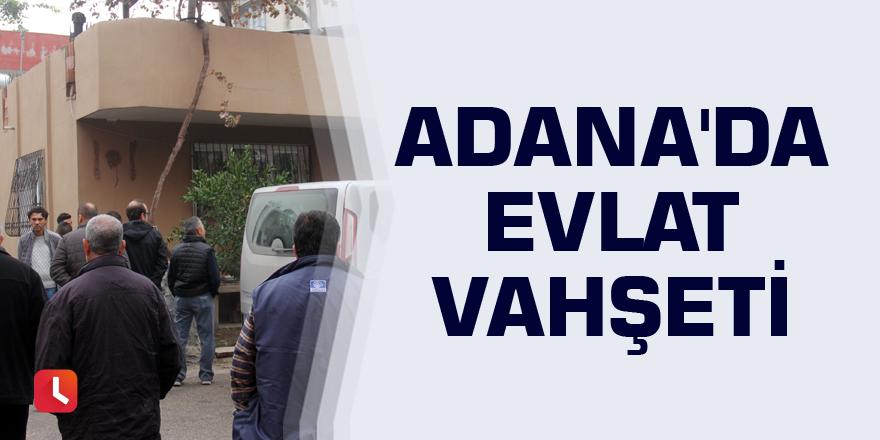 Adana'da evlat vahşeti