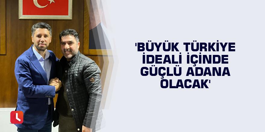 'Büyük Türkiye ideali içinde güçlü Adana olacak'