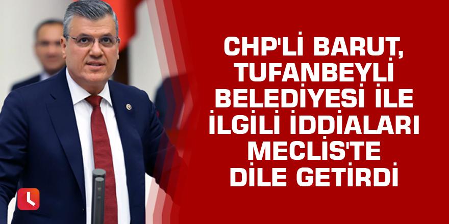 CHP'li Barut, Tufanbeyli Belediyesi ile ilgili iddiaları Meclis'te dile getirdi