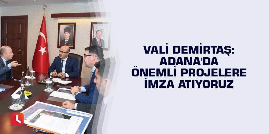 Vali Demirtaş: Adana'da önemli projelere imza atıyoruz