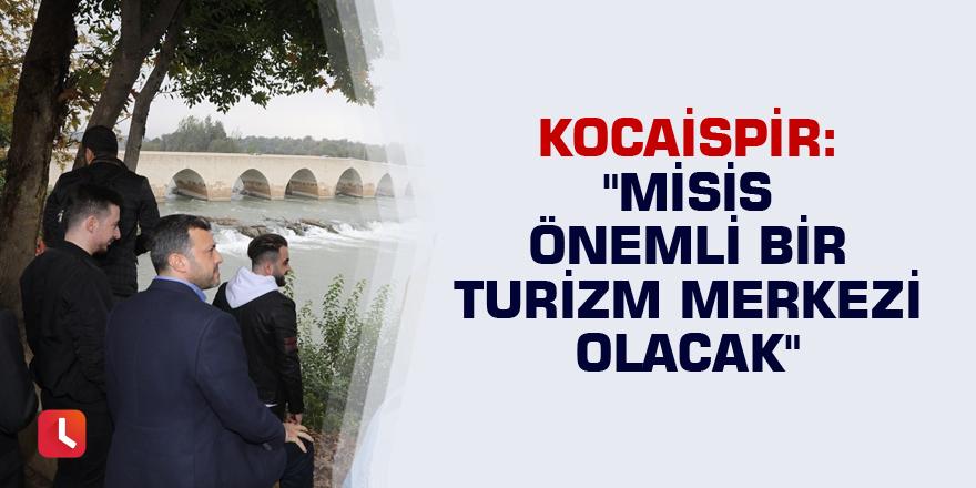 """Kocaispir: """"Misis önemli bir turizm merkezi olacak"""""""
