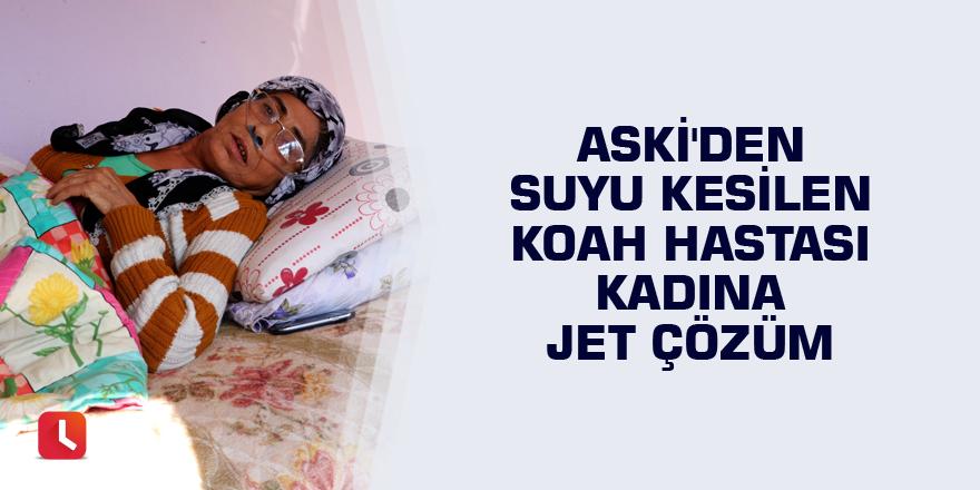 ASKİ'den suyu kesilen KOAH hastası kadına jet çözüm