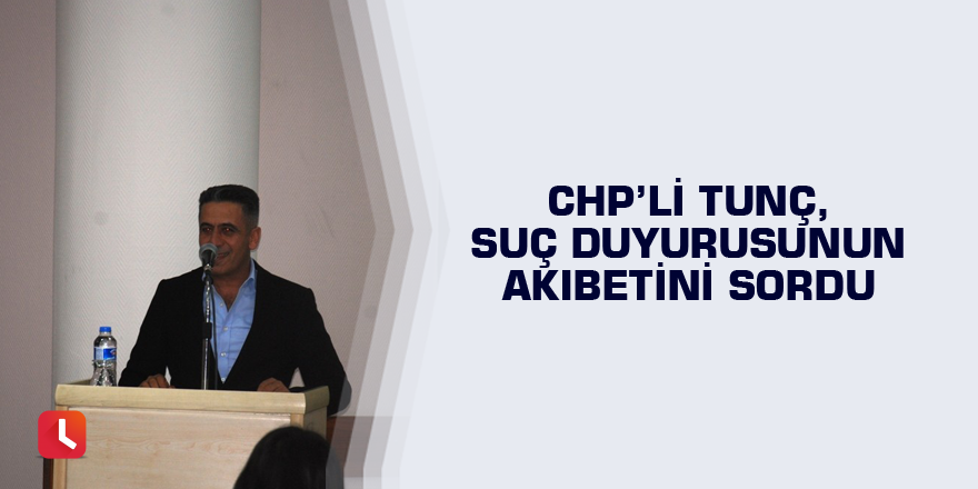 CHP'li Tunç, suç duyurusunun akıbetini sordu
