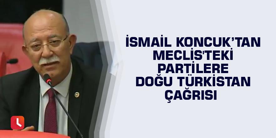 İsmail Koncuk'tan Meclis'teki partilere Doğu Türkistan çağrısı