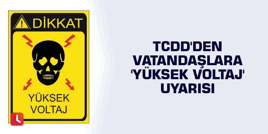 TCDD'den vatandaşlara 'yüksek voltaj' uyarısı