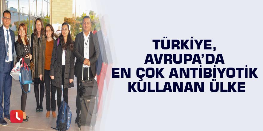 Türkiye, Avrupa'da en çok antibiyotik kullanan ülke