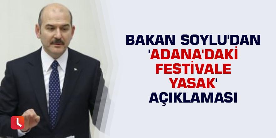 Bakan Soylu'dan 'Adana'daki festivale yasak' açıklaması