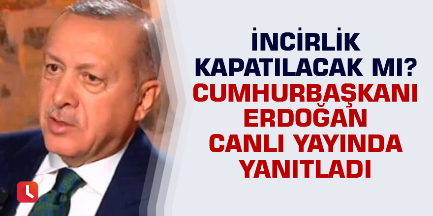 İncirlik kapatılacak mı? Cumhurbaşkanı Erdoğan yanıtladı