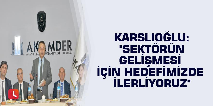 """Karslıoğlu: """"Sektörün gelişmesi için hedefimizde ilerliyoruz"""""""