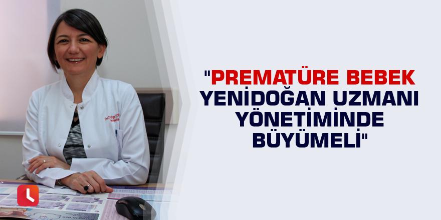 """""""Prematüre bebek yenidoğan uzmanı yönetiminde büyümeli"""""""