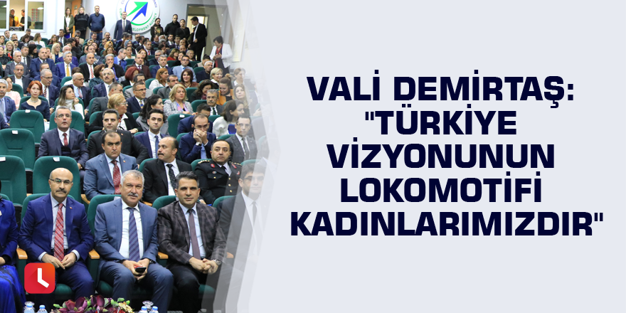 """Vali Demirtaş: """"Türkiye vizyonunun lokomotifi kadınlarımızdır"""""""