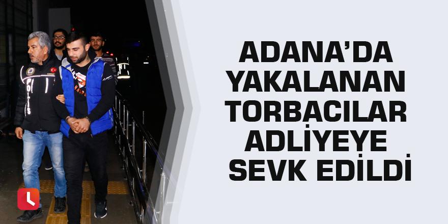 Adana'da yakalanan torbacılar adliyeye sevk edildi