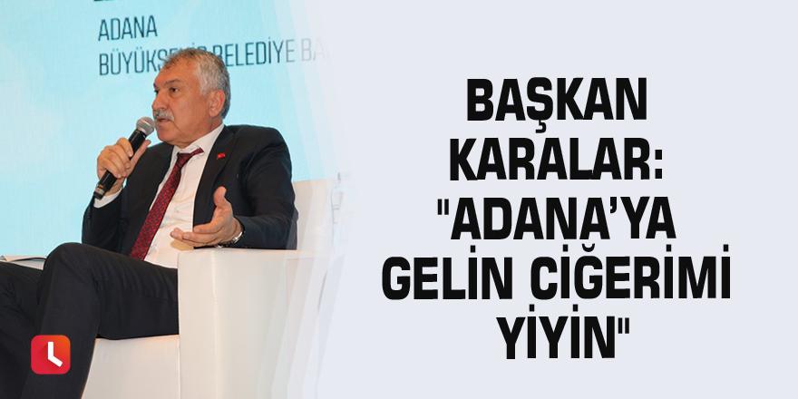 "Başkan Karalar: ""Adana'ya gelin ciğerimi yiyin"""