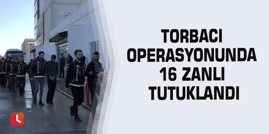 Torbacı operasyonunda 16 zanlı tutuklandı