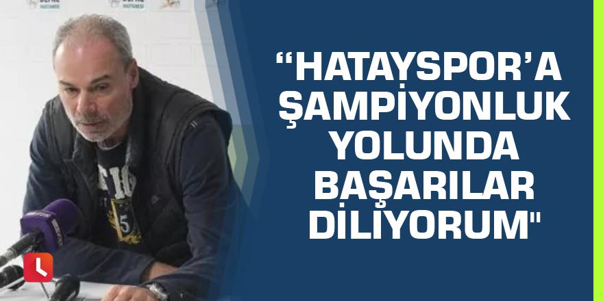 """Engin İpekoğlu: """"Hatayspor'a şampiyonluk yolunda başarılar diliyorum"""""""
