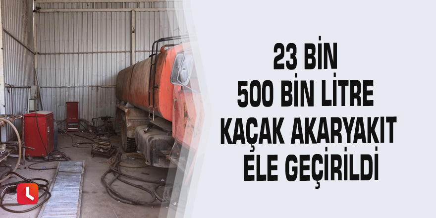 23 bin 500 bin litre kaçak akaryakıt ele geçirildi