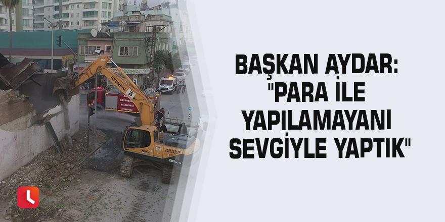 """Başkan Aydar: """"Para ile yapılamayanı sevgiyle yaptık"""""""