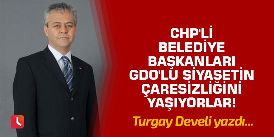 """""""CHP'li Belediye Başkanları GDO'lu Siyasetin Çaresizliğini Yaşıyorlar!"""""""