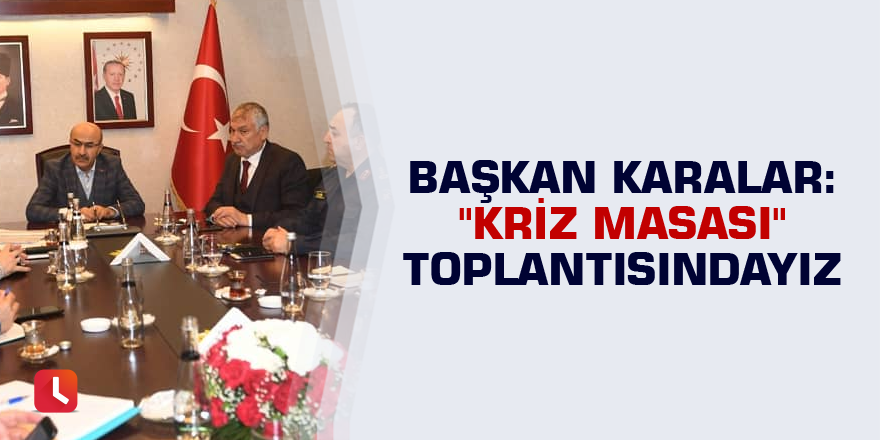 """Başkan Karalar: """"Kriz Masası"""" toplantısındayız"""