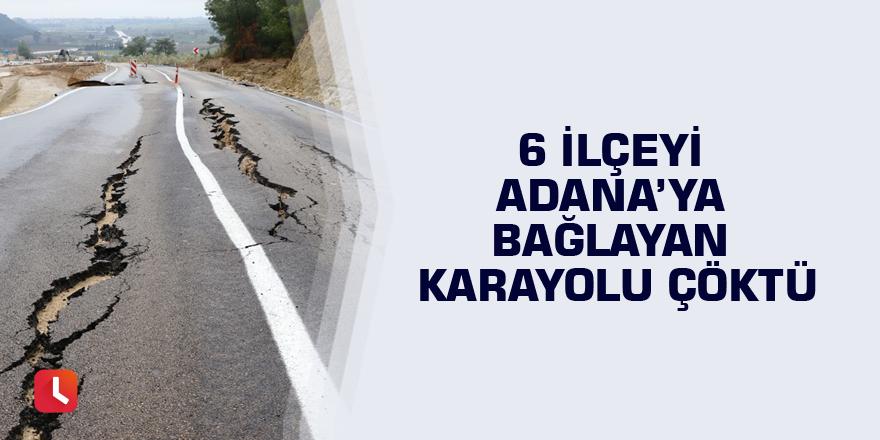 6 ilçeyi Adana'ya bağlayan karayolu çöktü