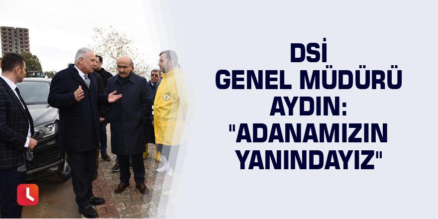 """DSİ Genel Müdürü Aydın: """"Adanamızın yanındayız"""""""