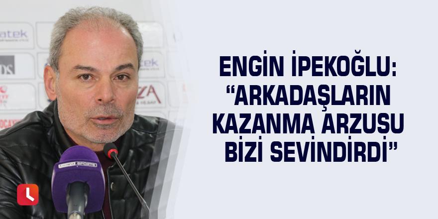 """Engin İpekoğlu: """"Arkadaşların kazanma arzusu bizi sevindirdi"""""""