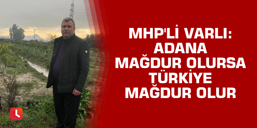 MHP'li Varlı: Adana mağdur olursa Türkiye mağdur olur