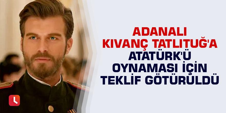 Adanalı Kıvanç Tatlıtuğ'a Atatürk'ü oynaması için teklif götürüldü