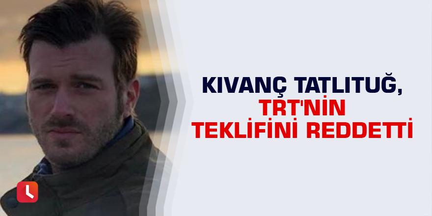 Kıvanç Tatlıtuğ, TRT'nin teklifini reddetti