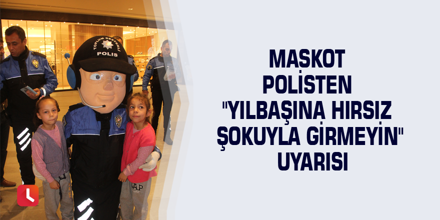 """Maskot polisten """"yılbaşına hırsız şokuyla girmeyin"""" uyarısı"""