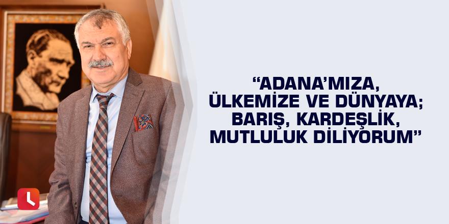 Adana'mıza, ülkemize ve dünyaya; barış, kardeşlik, mutluluk diliyorum