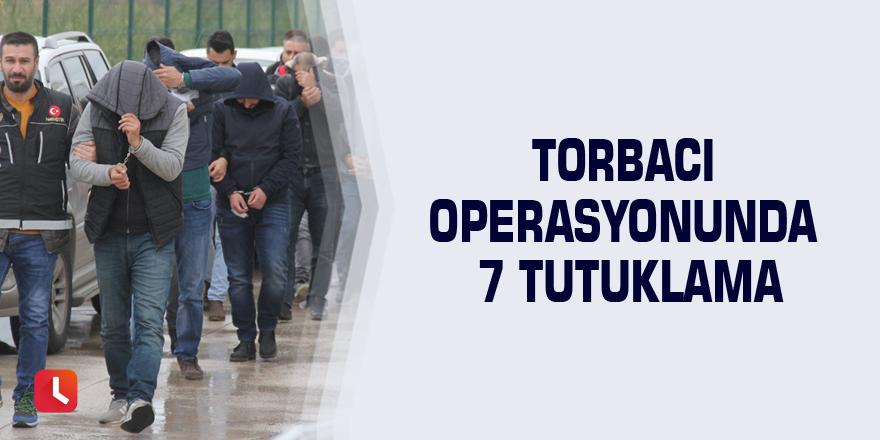 Torbacı operasyonunda 7 tutuklama