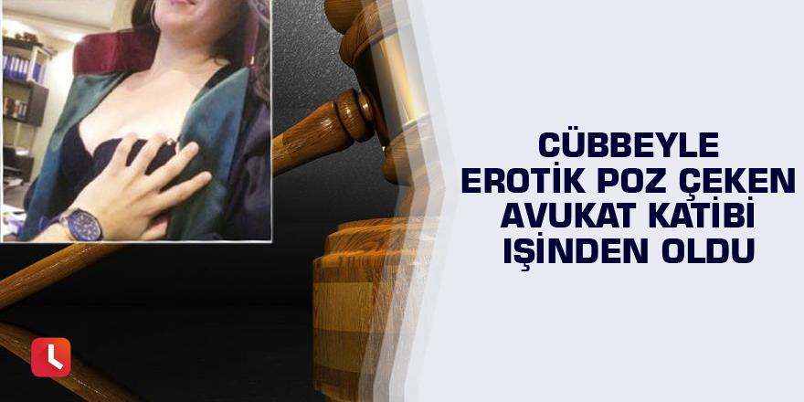 Cübbeyle erotik poz çeken avukat katibi işinden oldu