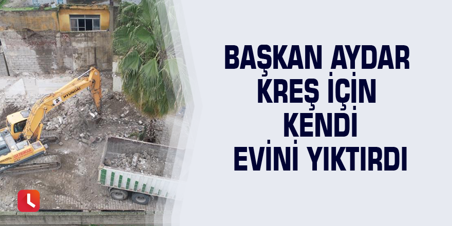Başkan Aydar kreş için kendi evini yıktırdı