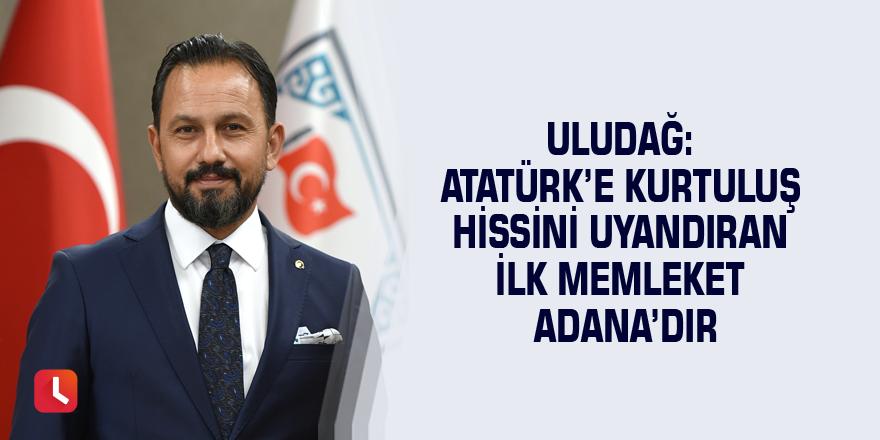 Uludağ: Atatürk'e kurtuluş hissini uyandıran ilk memleket Adana'dır