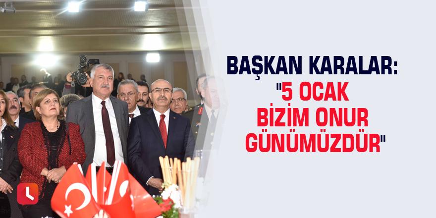 """Başkan Karalar: """"5 Ocak bizim onur günümüzdür"""""""