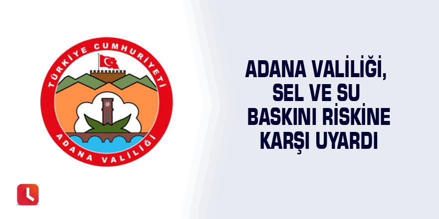 Adana Valiliği, sel ve su baskını riskine karşı uyardı