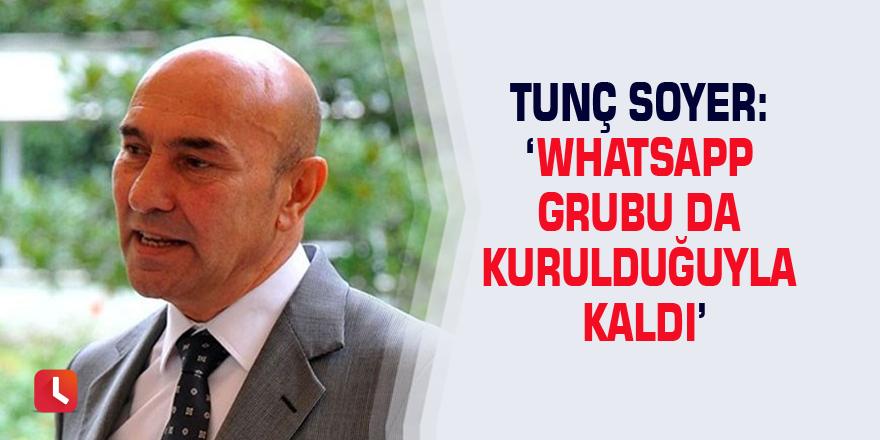 Tunç Soyer: 'Whatsapp grubu da kurulduğuyla kaldı'
