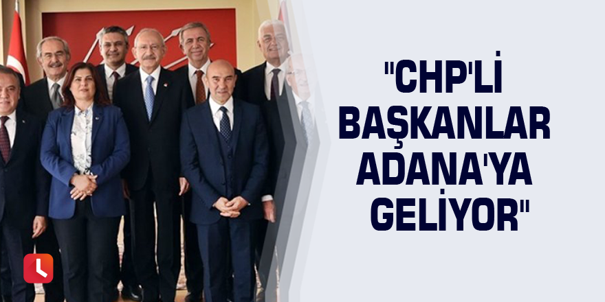 """CHP'li başkanlar Adana'ya geliyor"""