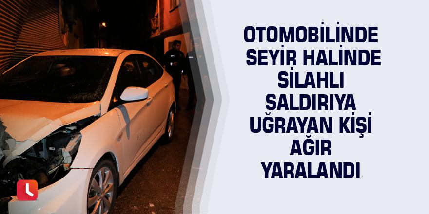 Otomobilinde seyir halinde silahlı saldırıya uğrayan kişi ağır yaralandı