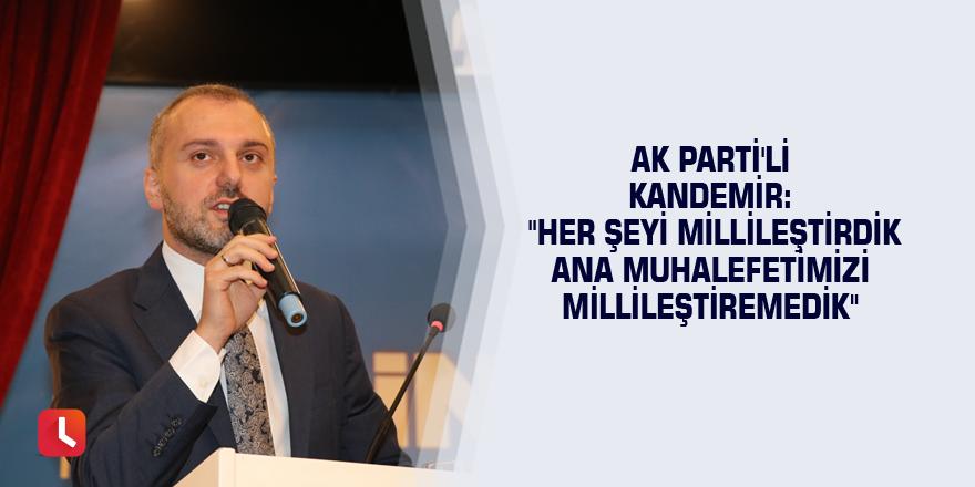 """AK Parti'li Kandemir: """"Her şeyi millileştirdik ana muhalefetimizi millileştiremedik"""""""