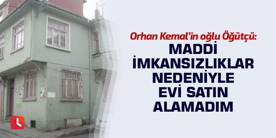 Orhan Kemal'in oğlu Öğütçü: Maddi imkansızlıklar nedeniyle evi satın alamadım